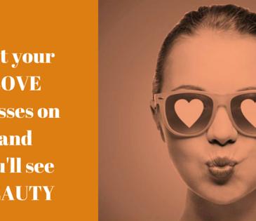 Pune-ti ochelarii iubirii si vezi frumusetea!